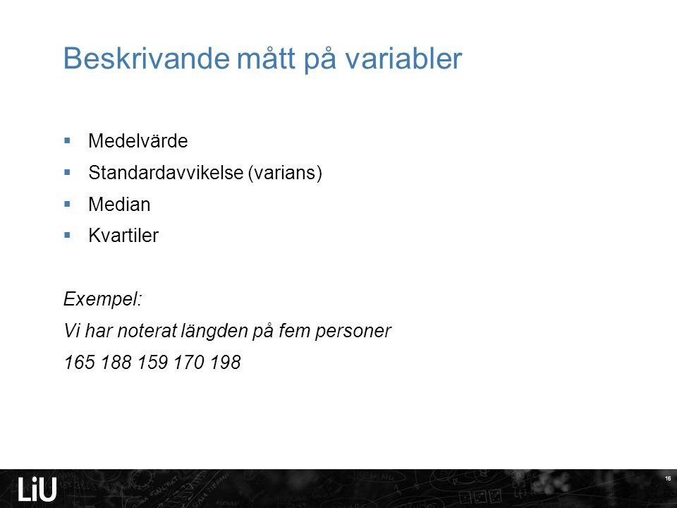 16 Beskrivande mått på variabler  Medelvärde  Standardavvikelse (varians)  Median  Kvartiler Exempel: Vi har noterat längden på fem personer 165 1