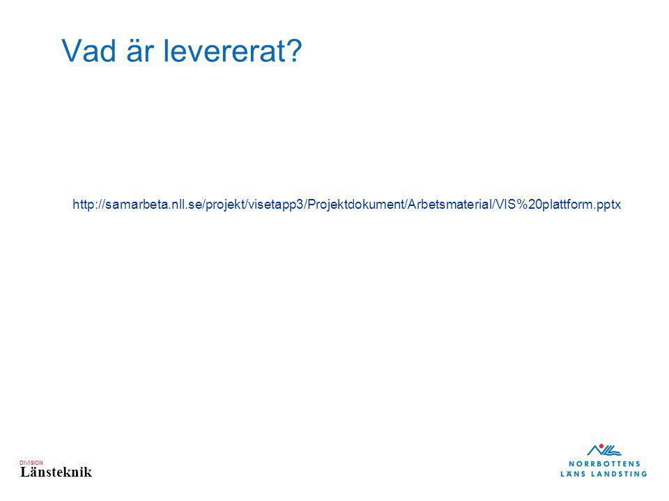 DIVISION Länsteknik http://samarbeta.nll.se/projekt/visetapp3/Projektdokument/Arbetsmaterial/VIS%20plattform.pptx Vad är levererat?