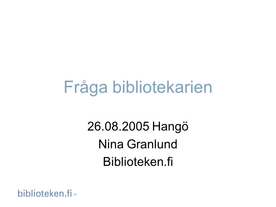 Fråga bibliotekarien 26.08.2005 Hangö Nina Granlund Biblioteken.fi
