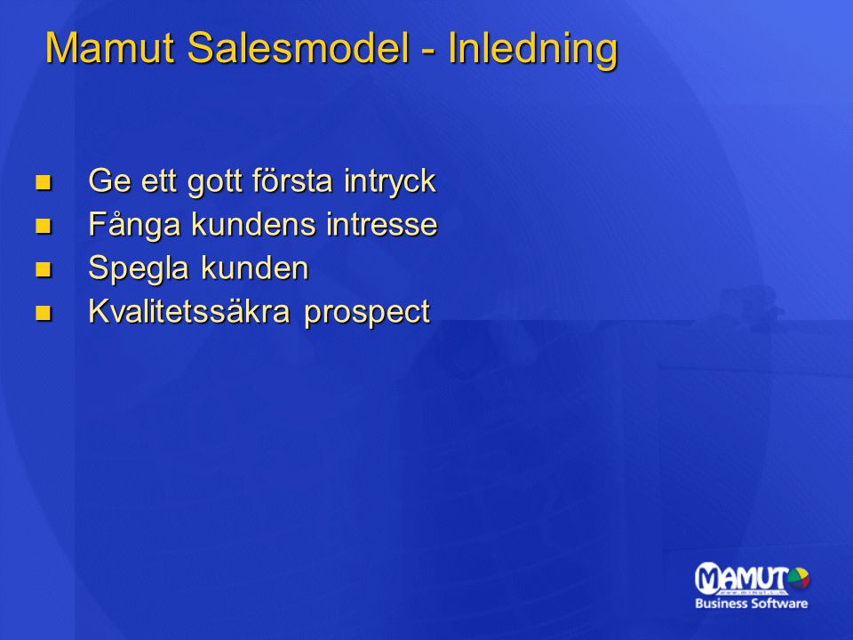 Mamut Salesmodel - Inledning Ge ett gott första intryck Ge ett gott första intryck Fånga kundens intresse Fånga kundens intresse Spegla kunden Spegla kunden Kvalitetssäkra prospect Kvalitetssäkra prospect