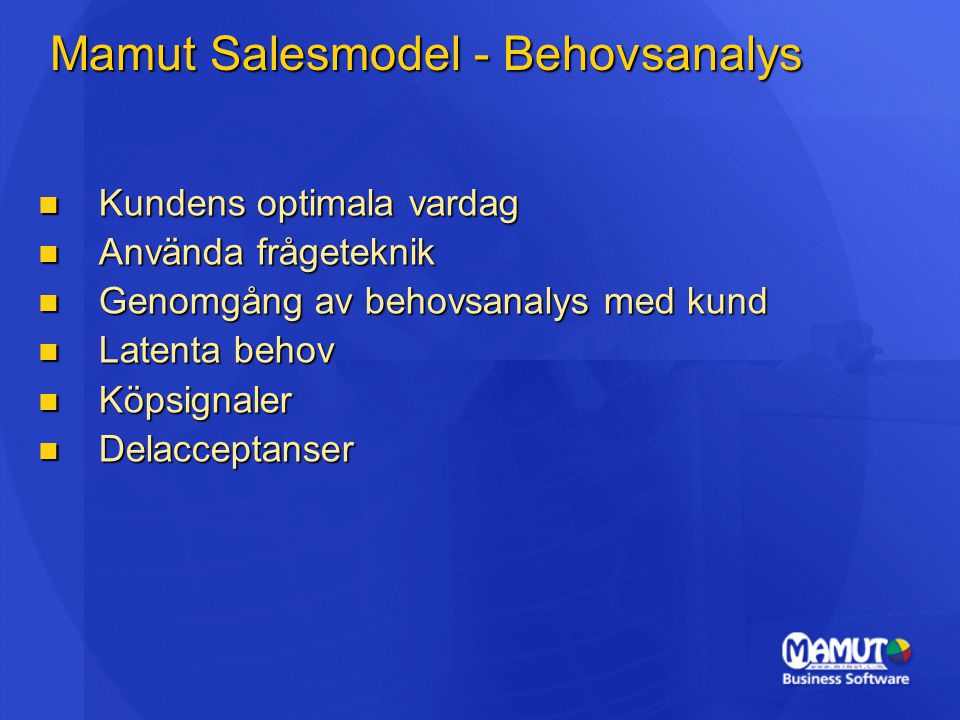 Mamut Salesmodel - Behovsanalys Kundens optimala vardag Kundens optimala vardag Använda frågeteknik Använda frågeteknik Genomgång av behovsanalys med