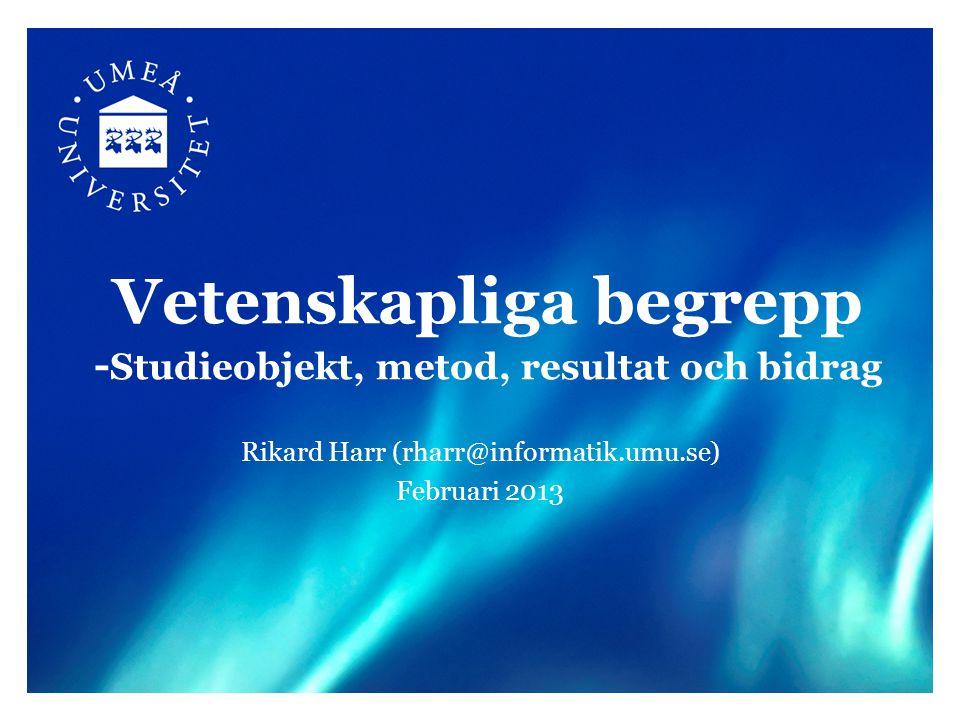 Vetenskapliga begrepp - Studieobjekt, metod, resultat och bidrag Rikard Harr (rharr@informatik.umu.se) Februari 2013