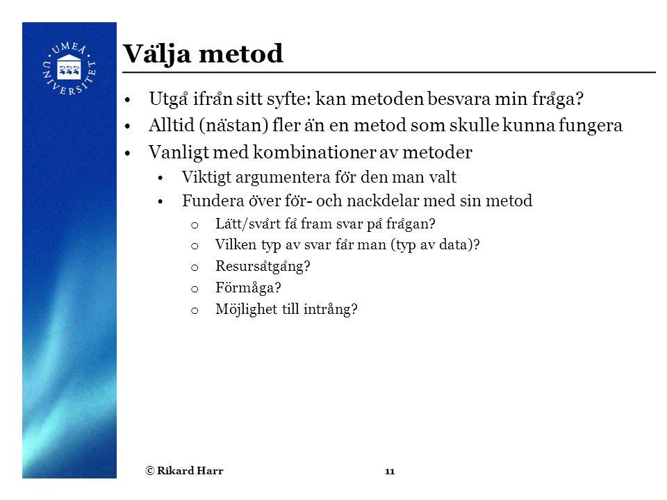 © Rikard Harr11 Va ̈ lja metod Utga ̊ ifra ̊ n sitt syfte: kan metoden besvara min fra ̊ ga? Alltid (na ̈ stan) fler a ̈ n en metod som skulle kunna f