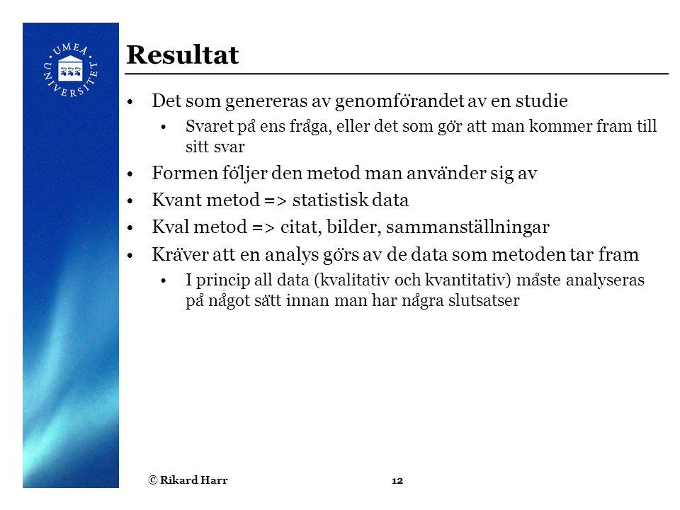 © Rikard Harr12 Resultat Det som genereras av genomfo ̈ randet av en studie Svaret pa ̊ ens fra ̊ ga, eller det som go ̈ r att man kommer fram till si