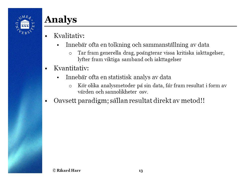 © Rikard Harr13 Analys Kvalitativ: Inneba ̈ r ofta en tolkning och sammansta ̈ llning av data o Tar fram generella drag, poa ̈ ngterar vissa kritiska