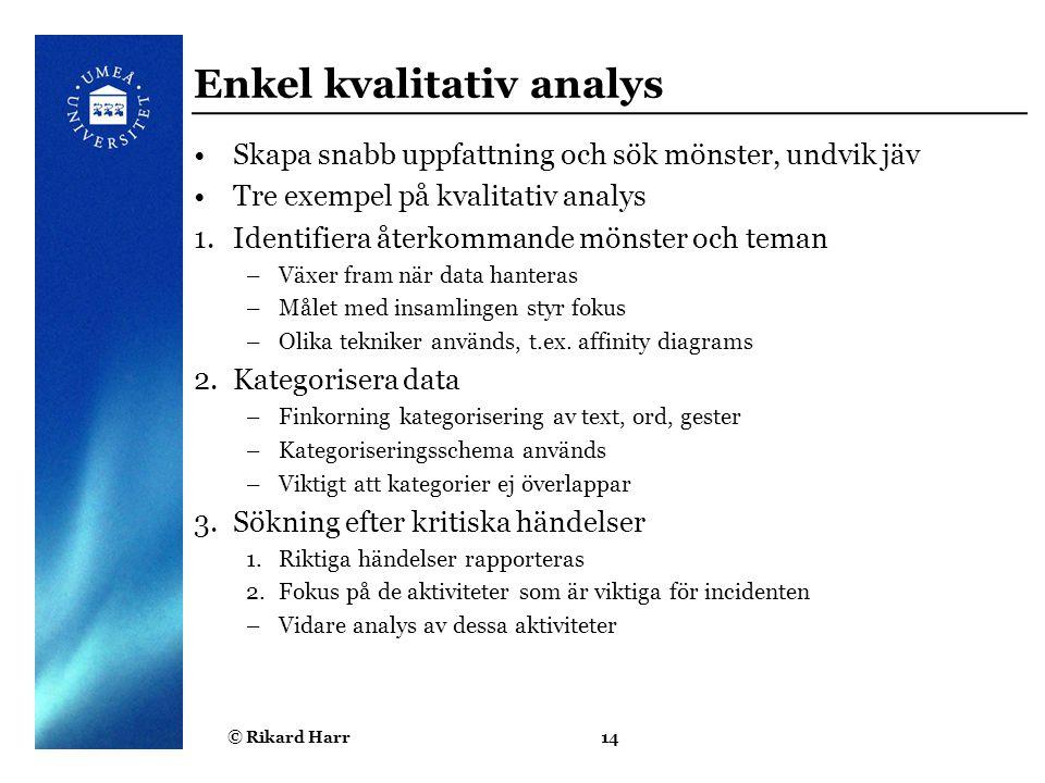 © Rikard Harr14 Enkel kvalitativ analys Skapa snabb uppfattning och sök mönster, undvik jäv Tre exempel på kvalitativ analys 1.Identifiera återkommand