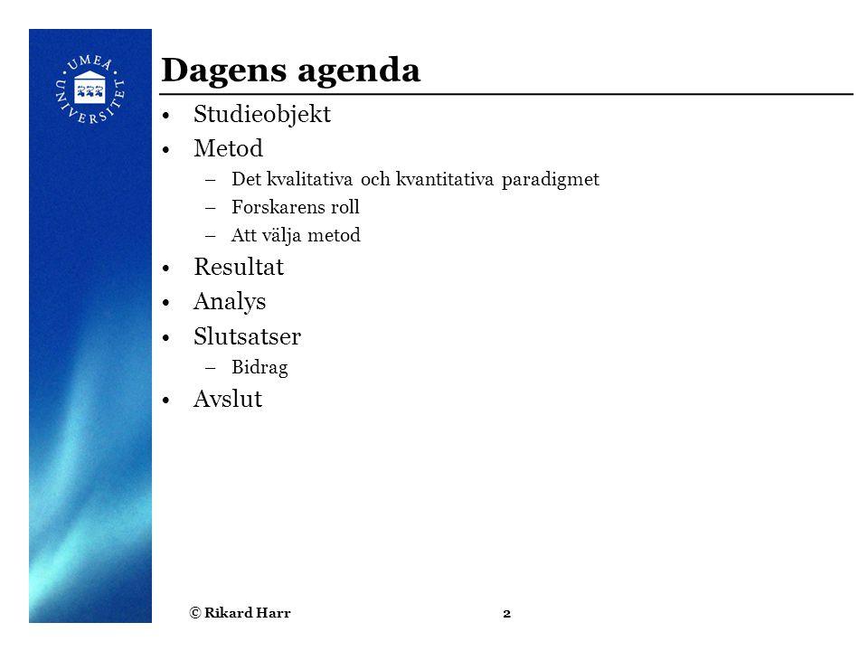 © Rikard Harr2 Dagens agenda Studieobjekt Metod –Det kvalitativa och kvantitativa paradigmet –Forskarens roll –Att välja metod Resultat Analys Slutsat