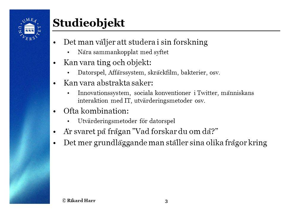 © Rikard Harr3 Studieobjekt Det man va ̈ ljer att studera i sin forskning Na ̈ ra sammankopplat med syftet Kan vara ting och objekt: Datorspel, Affa ̈
