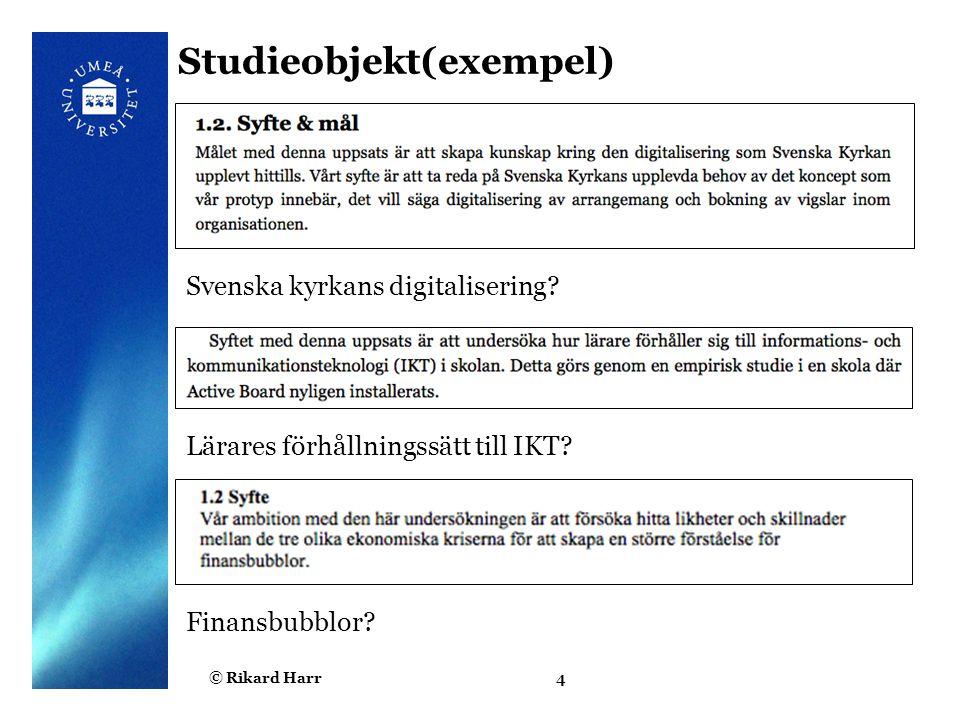 © Rikard Harr4 Studieobjekt(exempel) Svenska kyrkans digitalisering? Lärares förhållningssätt till IKT? Finansbubblor?