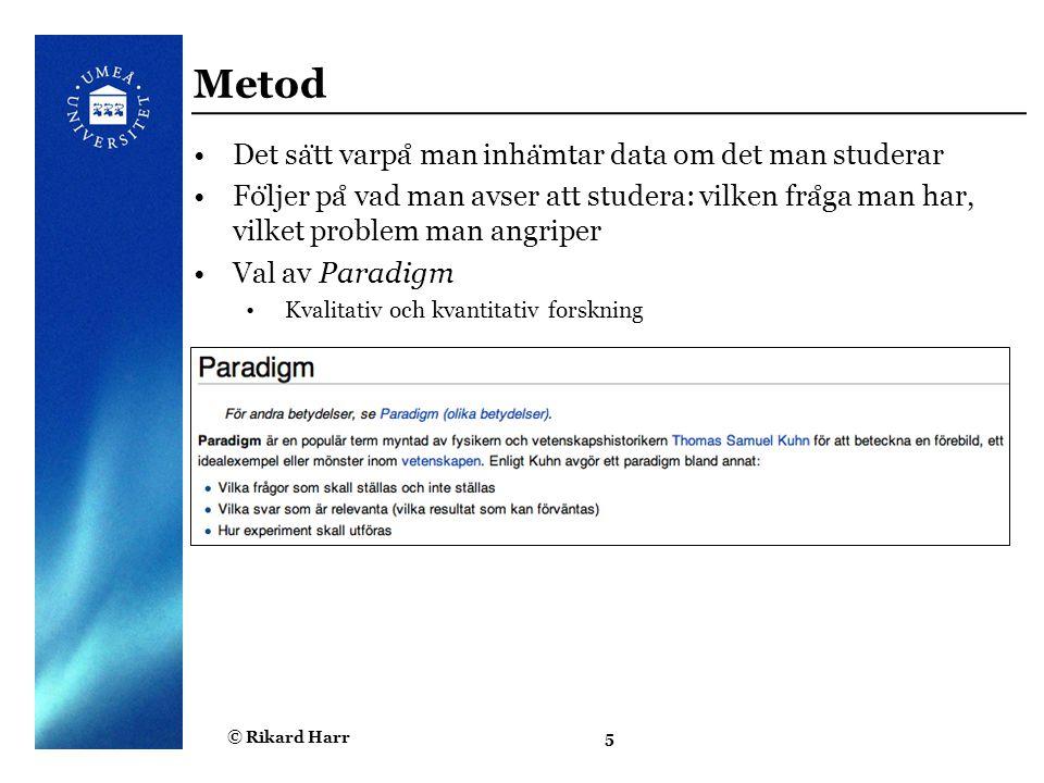 © Rikard Harr5 Metod Det sa ̈ tt varpa ̊ man inha ̈ mtar data om det man studerar Fo ̈ ljer pa ̊ vad man avser att studera: vilken fra ̊ ga man har, v