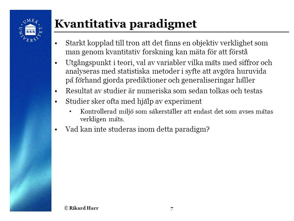 © Rikard Harr7 Kvantitativa paradigmet Starkt kopplad till tron att det finns en objektiv verklighet som man genom kvantitativ forskning kan mäta för
