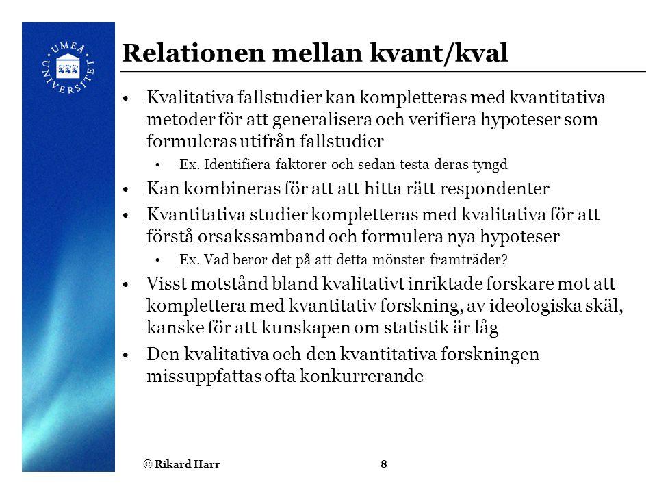 © Rikard Harr8 Relationen mellan kvant/kval Kvalitativa fallstudier kan kompletteras med kvantitativa metoder för att generalisera och verifiera hypot