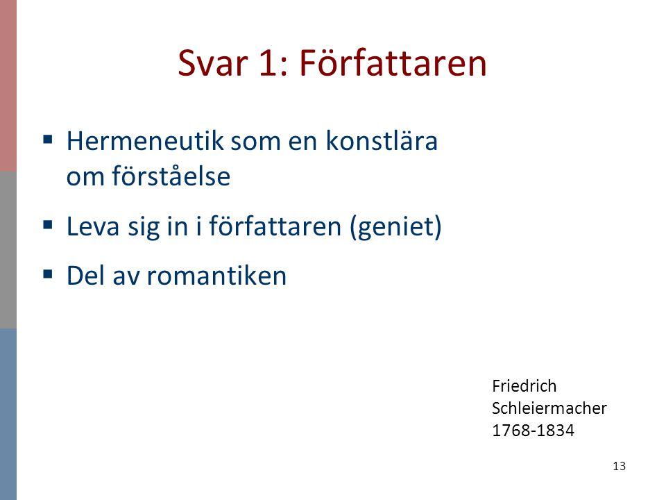 13 Svar 1: Författaren  Hermeneutik som en konstlära om förståelse  Leva sig in i författaren (geniet)  Del av romantiken Friedrich Schleiermacher