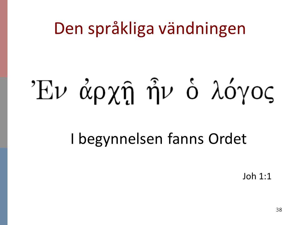 38 Den språkliga vändningen Joh 1:1 I begynnelsen fanns Ordet