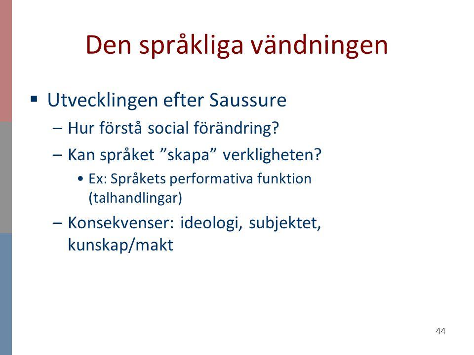 """44 Den språkliga vändningen  Utvecklingen efter Saussure –Hur förstå social förändring? –Kan språket """"skapa"""" verkligheten? Ex: Språkets performativa"""