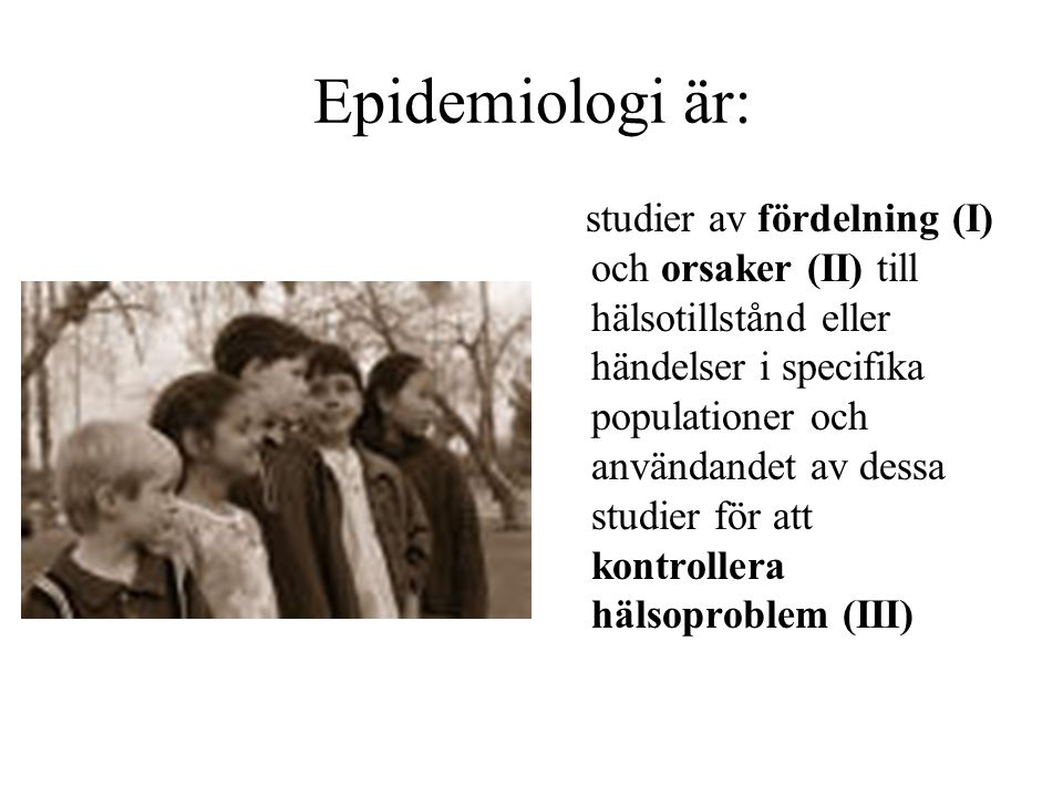 Hur mår befolkningen.I = deskriptiv epidemiologi Vad orsakar att befolkningen mår som den gör.