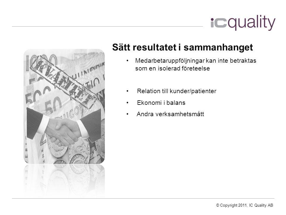 © Copyright 2011, IC Quality AB Sätt resultatet i sammanhanget Medarbetaruppföljningar kan inte betraktas som en isolerad företeelse Relation till kunder/patienter Ekonomi i balans Andra verksamhetsmått