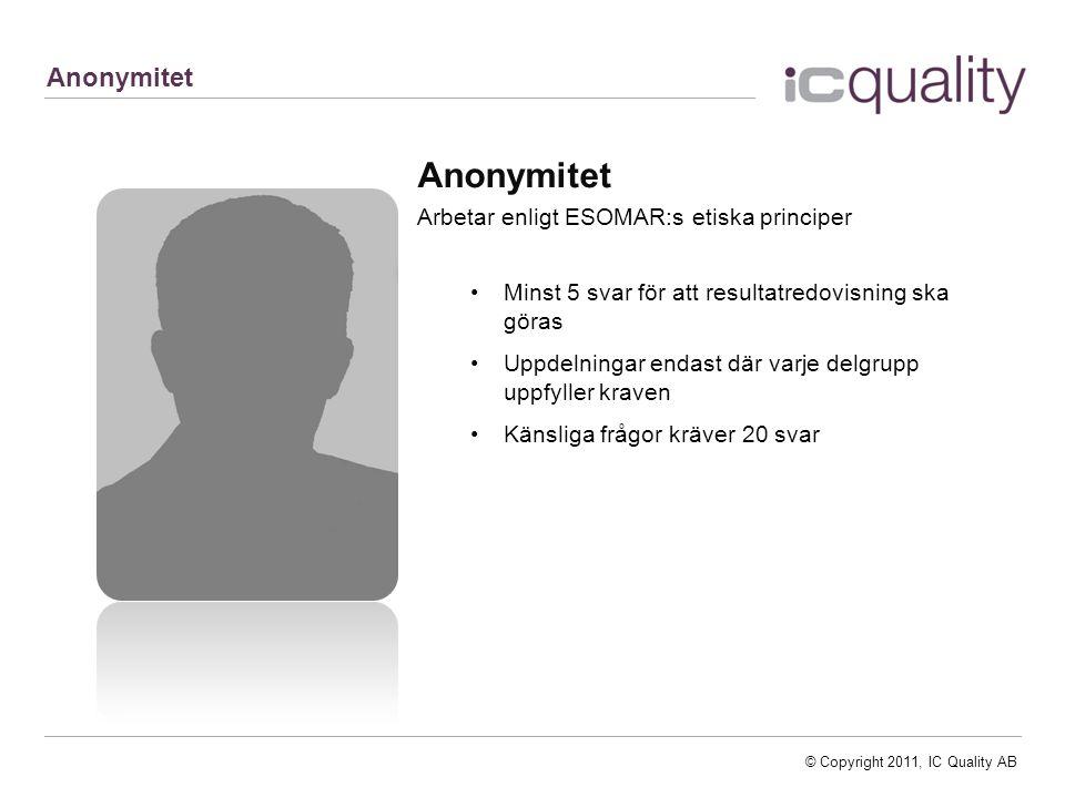 © Copyright 2011, IC Quality AB Anonymitet Arbetar enligt ESOMAR:s etiska principer Minst 5 svar för att resultatredovisning ska göras Uppdelningar endast där varje delgrupp uppfyller kraven Känsliga frågor kräver 20 svar Anonymitet