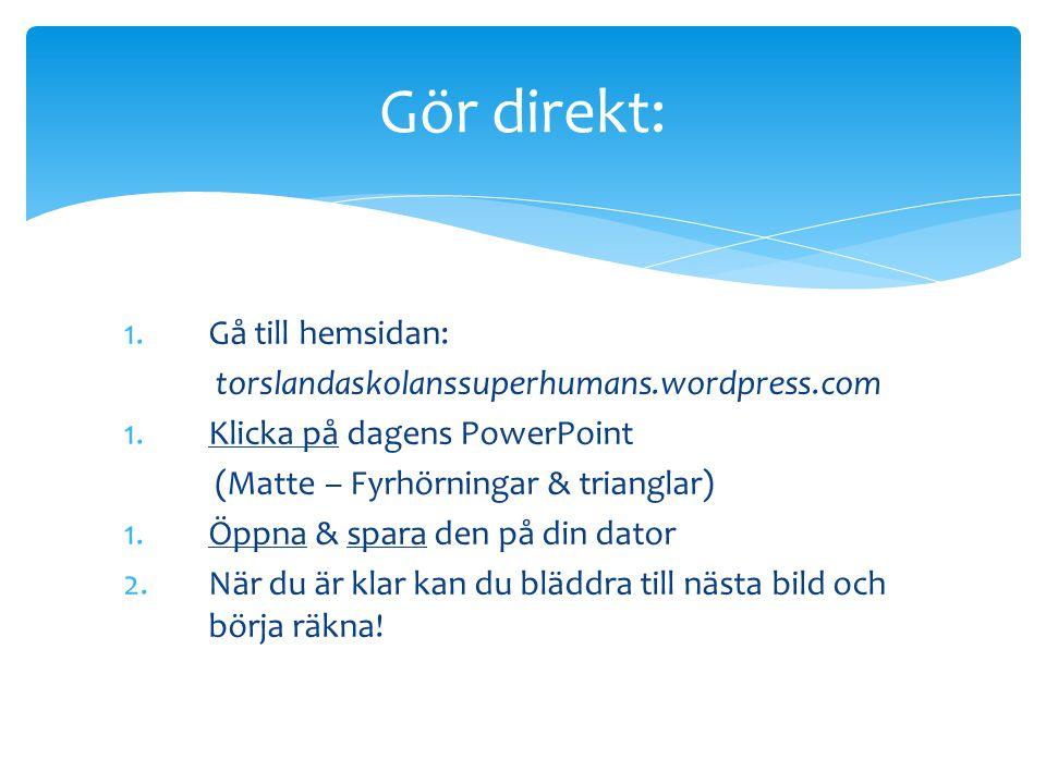 1.Gå till hemsidan: torslandaskolanssuperhumans.wordpress.com 1.Klicka på dagens PowerPoint (Matte – Fyrhörningar & trianglar) 1.Öppna & spara den på