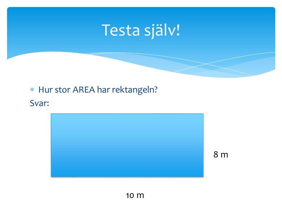Testa själv!  Hur stor AREA har rektangeln? Svar: 8 m 10 m