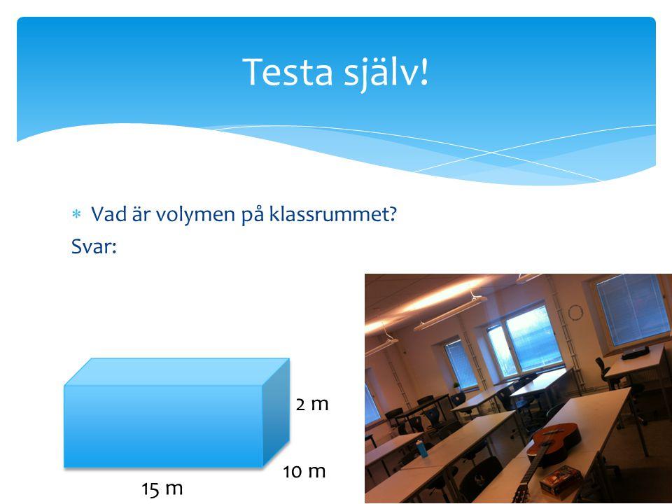  Vad är volymen på klassrummet? Svar: Testa själv! 15 m 2 m 10 m