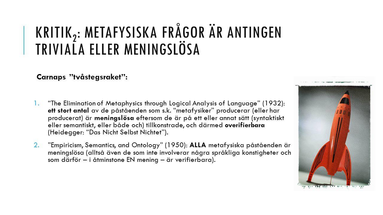 KRITIK 2 : METAFYSISKA FRÅGOR ÄR ANTINGEN TRIVIALA ELLER MENINGSLÖSA Carnaps tvåstegsraket : 1. The Elimination of Metaphysics through Logical Analysis of Language (1932): ett stort antal av de påståenden som s.k.