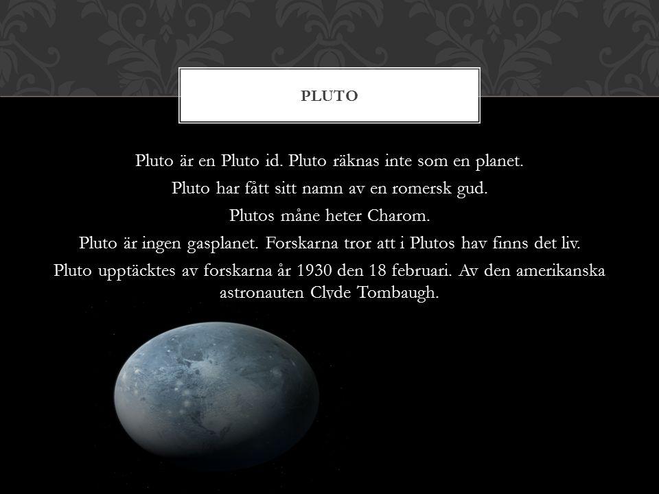 Pluto är en Pluto id. Pluto räknas inte som en planet. Pluto har fått sitt namn av en romersk gud. Plutos måne heter Charom. Pluto är ingen gasplanet.