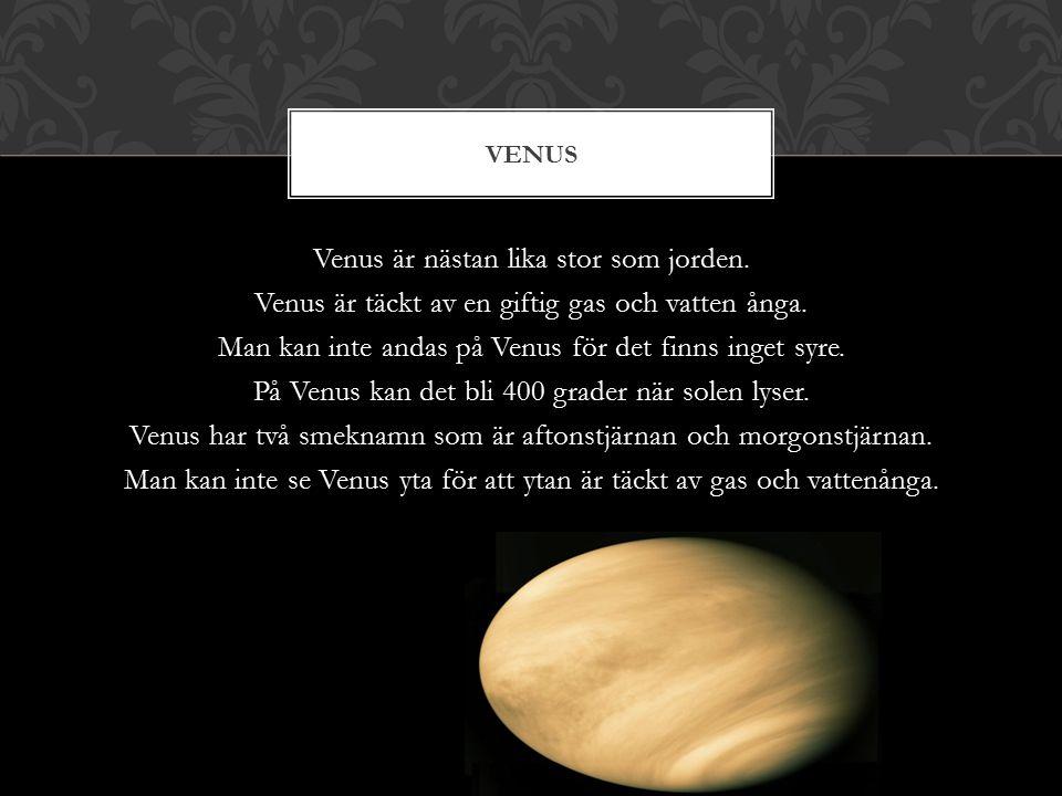 Venus är nästan lika stor som jorden.Venus är täckt av en giftig gas och vatten ånga.