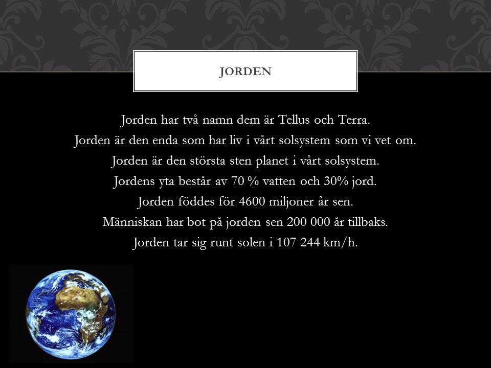 Jorden har två namn dem är Tellus och Terra. Jorden är den enda som har liv i vårt solsystem som vi vet om. Jorden är den största sten planet i vårt s