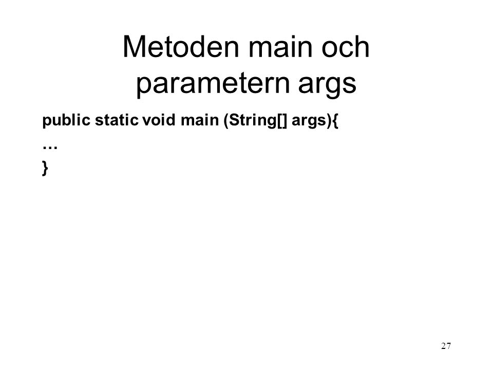 26 Storlek på en array Varje array har ett attribut som är av typen int och visar antal element i arrayen String[] kursBeteckningar = new String[3]; int storlek = kursBeteckningar.length; OBS.