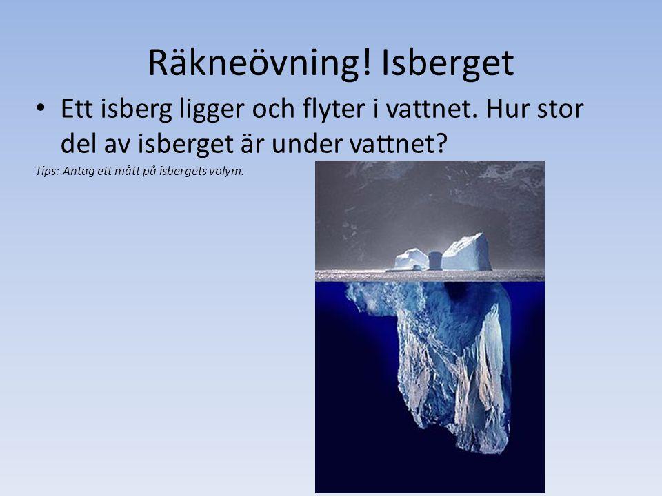 Räkneövning! Isberget Ett isberg ligger och flyter i vattnet. Hur stor del av isberget är under vattnet? Tips: Antag ett mått på isbergets volym.