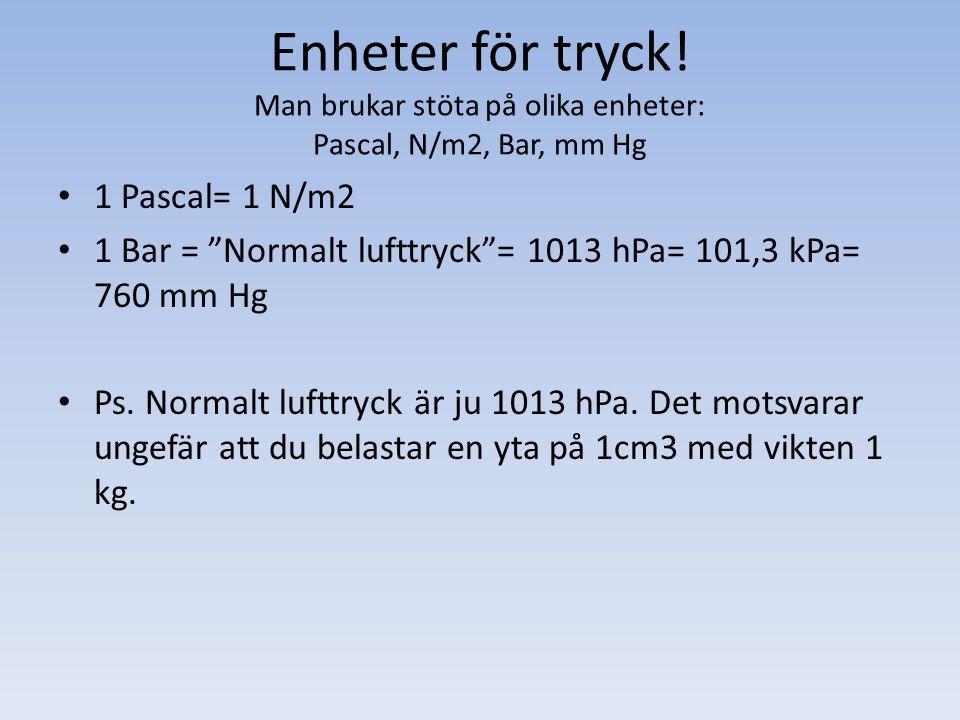 """Enheter för tryck! Man brukar stöta på olika enheter: Pascal, N/m2, Bar, mm Hg 1 Pascal= 1 N/m2 1 Bar = """"Normalt lufttryck""""= 1013 hPa= 101,3 kPa= 760"""