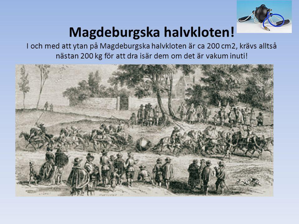 Magdeburgska halvkloten! I och med att ytan på Magdeburgska halvkloten är ca 200 cm2, krävs alltså nästan 200 kg för att dra isär dem om det är vakum
