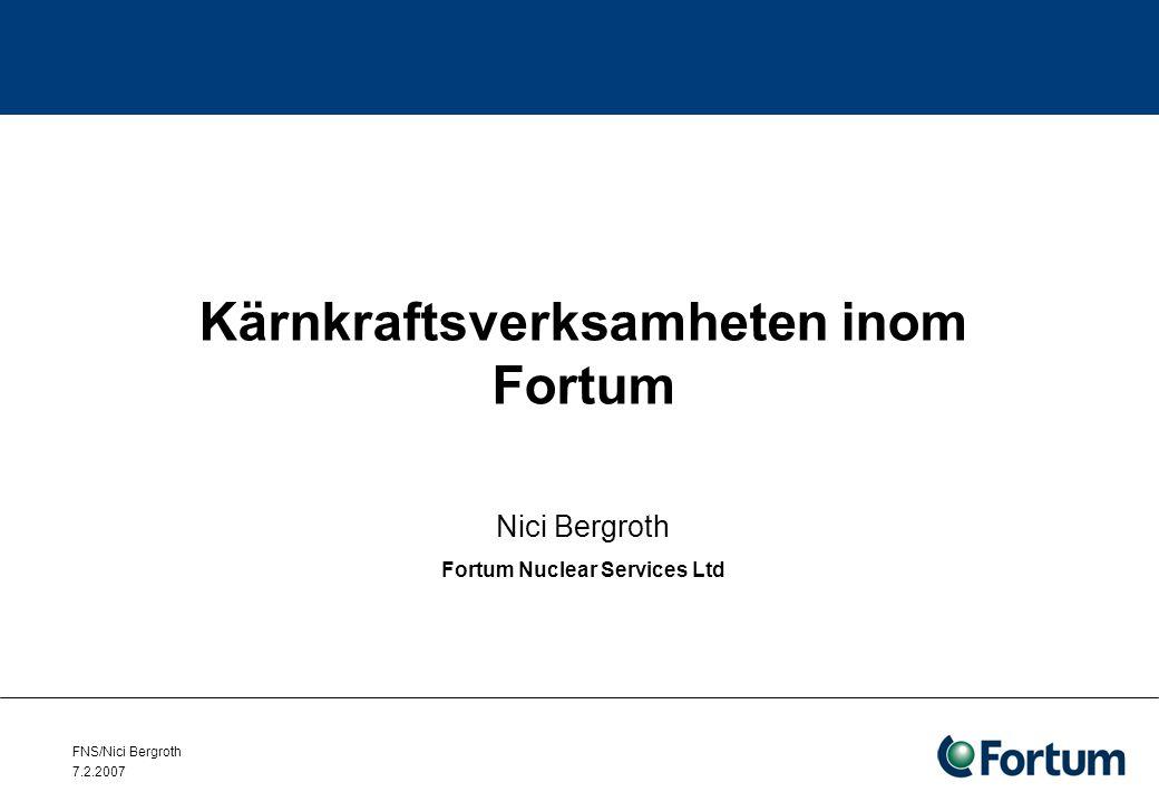 FNS/Nici Bergroth 7.2.2007 Fortum Nuclear Services Ltd Kärnkraftssäkerhet –Transient- och haverianalyser –APROS - Avancerad processimulator –Experimentella studier –Hantering av svåra haverier –Sannolikhetsbaserad säkerhetsanalys (PSA) –Strålsäkerhet –Bränslehantering –Portabel utrustning vid bränslebassäng för undersökning av bränsle –Strömningsberäkningar (CFD)