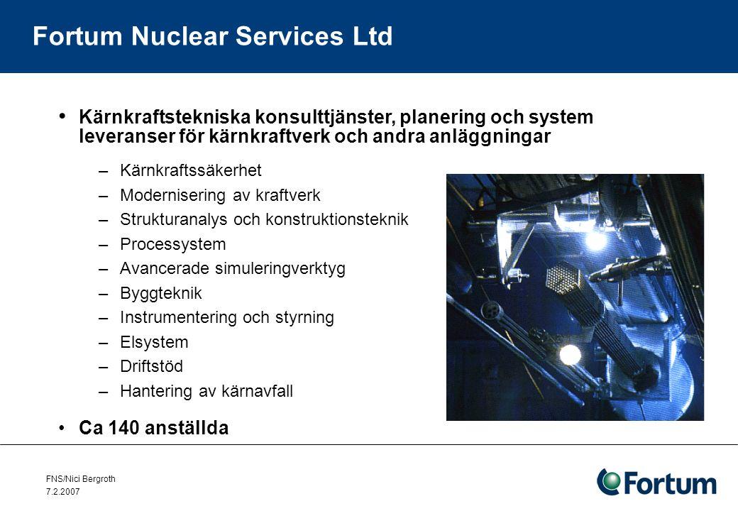 FNS/Nici Bergroth 7.2.2007 Fortum Nuclear Services Ltd Kärnkraftstekniska konsulttjänster, planering och system leveranser för kärnkraftverk och andra anläggningar –Kärnkraftssäkerhet –Modernisering av kraftverk –Strukturanalys och konstruktionsteknik –Processystem –Avancerade simuleringverktyg –Byggteknik –Instrumentering och styrning –Elsystem –Driftstöd –Hantering av kärnavfall Ca 140 anställda