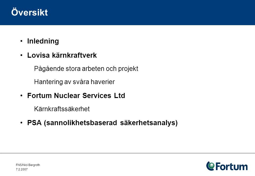 FNS/Nici Bergroth 7.2.2007 Översikt Inledning Lovisa kärnkraftverk Pågående stora arbeten och projekt Hantering av svåra haverier Fortum Nuclear Services Ltd Kärnkraftssäkerhet PSA (sannolikhetsbaserad säkerhetsanalys)