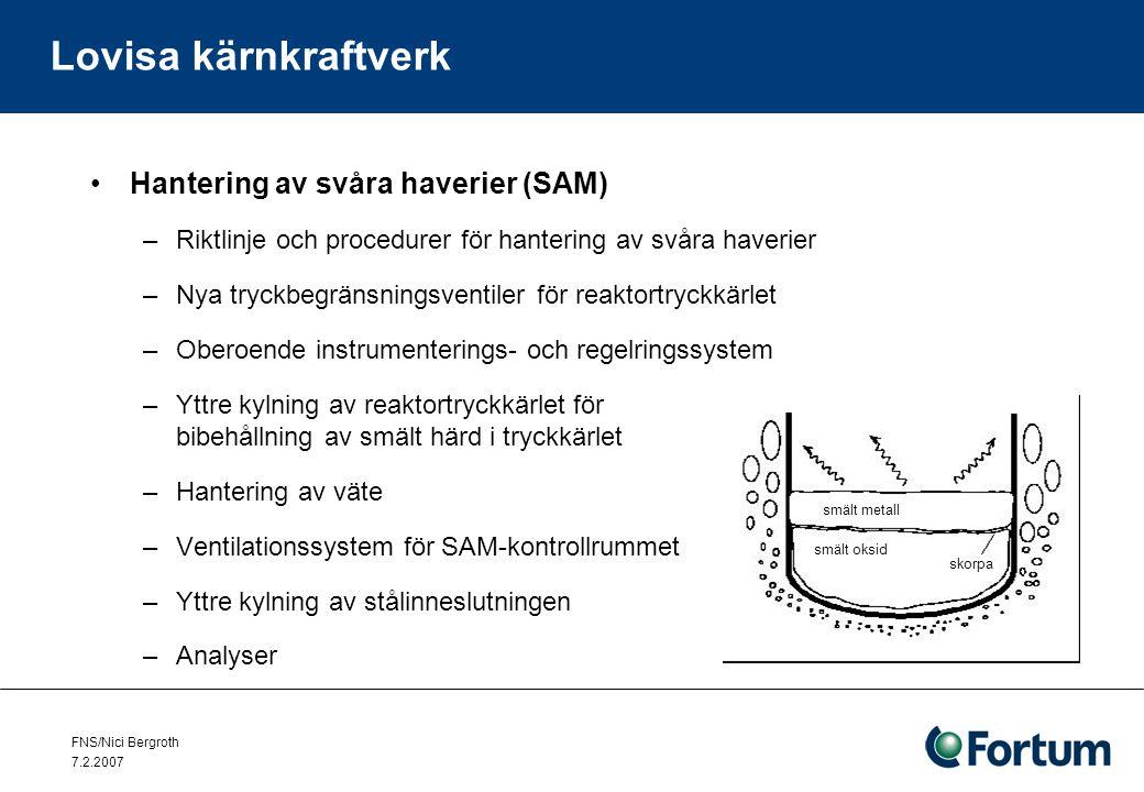 FNS/Nici Bergroth 7.2.2007 Lovisa kärnkraftverk Hantering av svåra haverier (SAM) –Riktlinje och procedurer för hantering av svåra haverier –Nya tryckbegränsningsventiler för reaktortryckkärlet –Oberoende instrumenterings- och regelringssystem –Yttre kylning av reaktortryckkärlet för bibehållning av smält härd i tryckkärlet –Hantering av väte –Ventilationssystem för SAM-kontrollrummet –Yttre kylning av stålinneslutningen –Analyser smält metall smält oksid skorpa