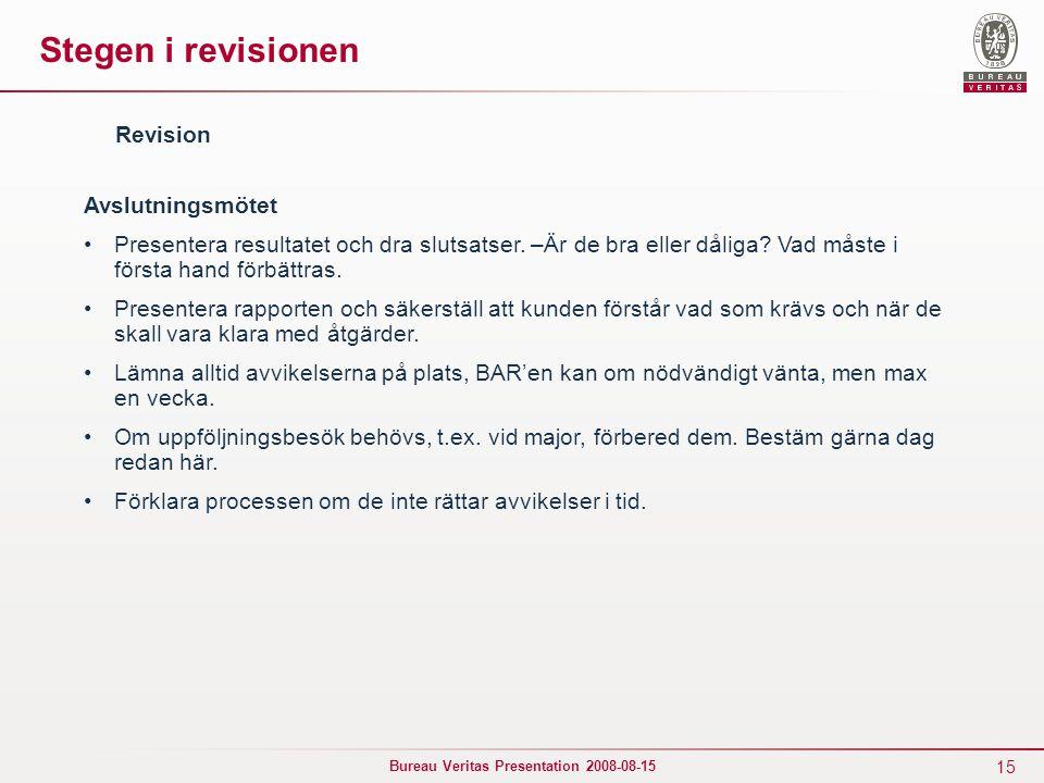 15 Bureau Veritas Presentation 2008-08-15 Stegen i revisionen Avslutningsmötet Presentera resultatet och dra slutsatser. –Är de bra eller dåliga? Vad