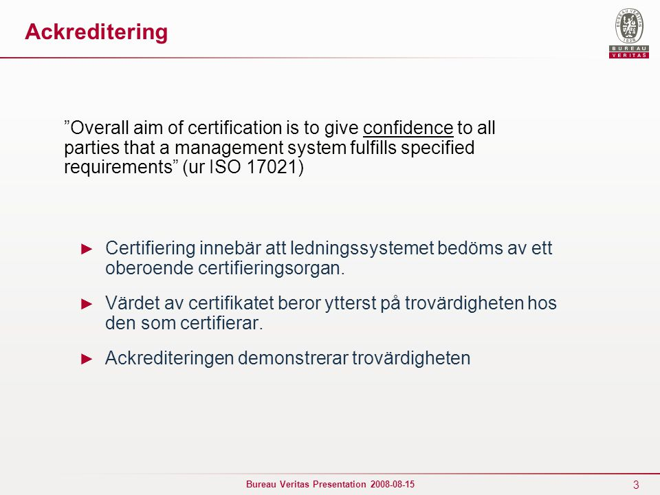 3 Bureau Veritas Presentation 2008-08-15 Ackreditering ► Certifiering innebär att ledningssystemet bedöms av ett oberoende certifieringsorgan. ► Värde