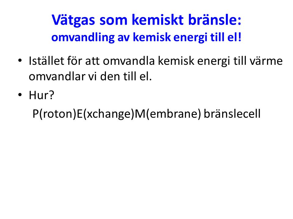 Vätgas som kemiskt bränsle: omvandling av kemisk energi till el! Istället för att omvandla kemisk energi till värme omvandlar vi den till el. Hur? P(r