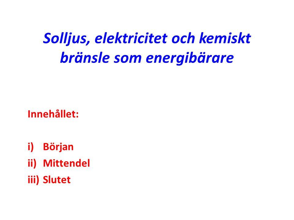 Solljus, elektricitet och kemiskt bränsle som energibärare Innehållet: i) Början ii) Mittendel iii) Slutet