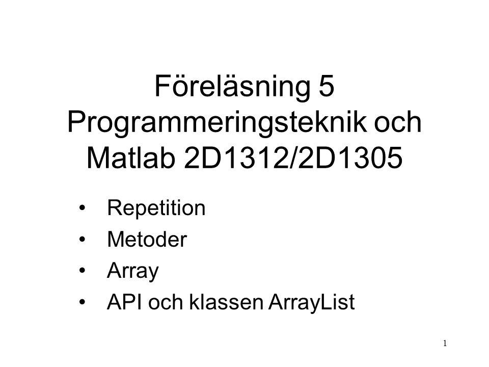 1 Föreläsning 5 Programmeringsteknik och Matlab 2D1312/2D1305 Repetition Metoder Array API och klassen ArrayList