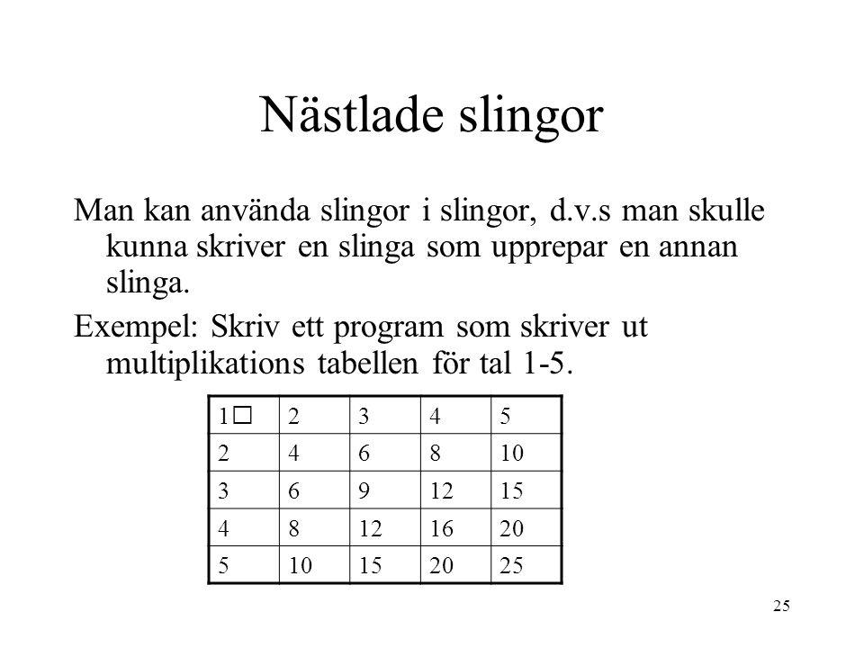 25 Nästlade slingor Man kan använda slingor i slingor, d.v.s man skulle kunna skriver en slinga som upprepar en annan slinga.