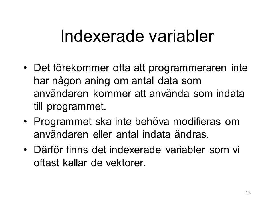 42 Indexerade variabler Det förekommer ofta att programmeraren inte har någon aning om antal data som användaren kommer att använda som indata till programmet.