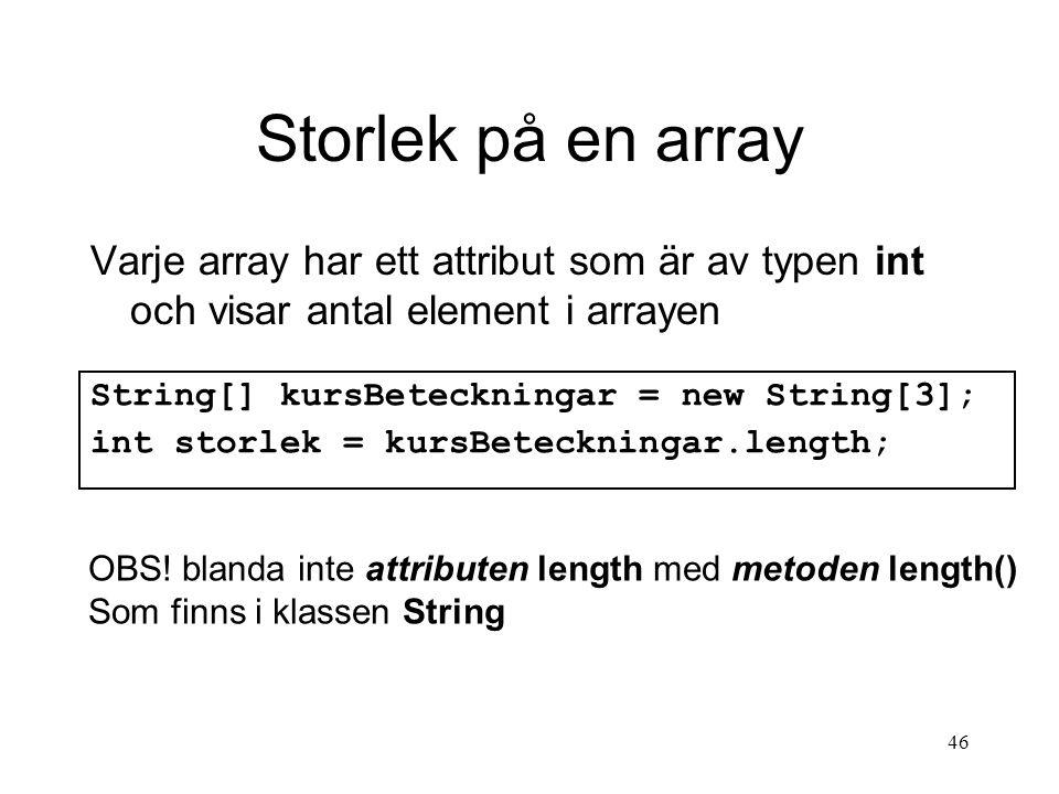 46 Storlek på en array Varje array har ett attribut som är av typen int och visar antal element i arrayen String[] kursBeteckningar = new String[3]; int storlek = kursBeteckningar.length; OBS.