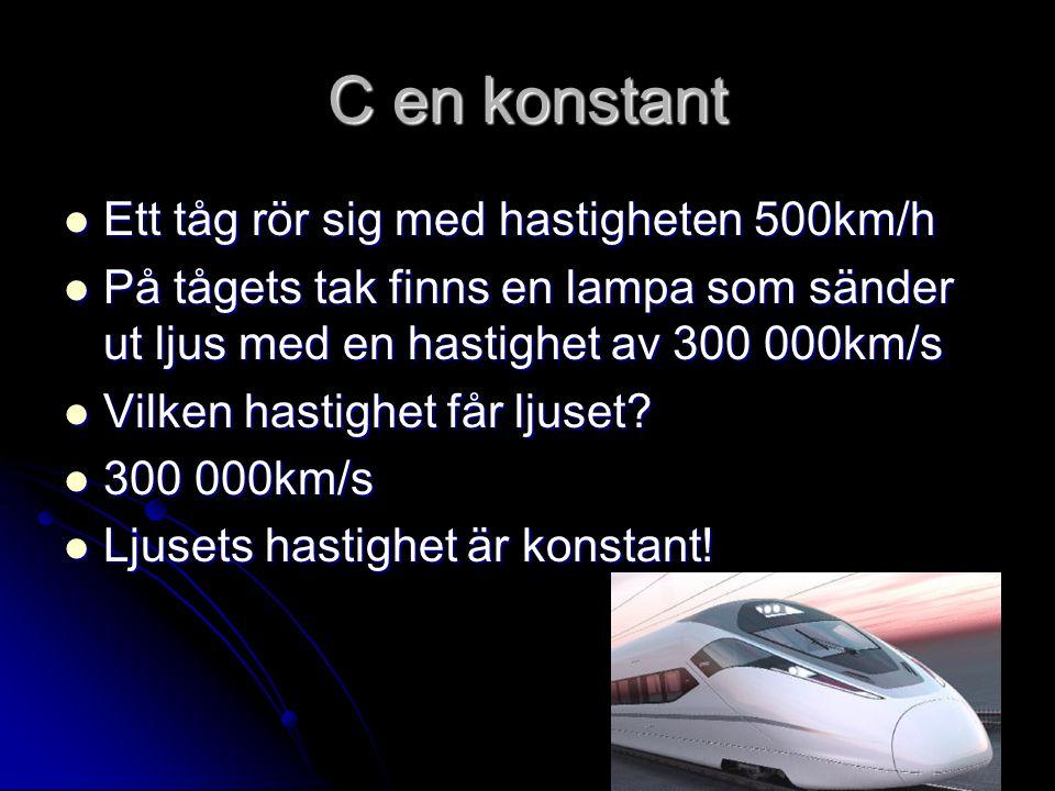 C en konstant Ett tåg rör sig med hastigheten 500km/h Ett tåg rör sig med hastigheten 500km/h På tågets tak finns en lampa som sänder ut ljus med en h