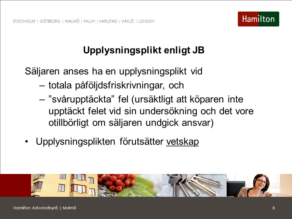 9Hamilton Advokatbyrå | Malmö STOCKHOLM | GÖTEBORG | MALMÖ | FALUN | KARLSTAD | VÄXJÖ | LONDON Undersökningsplikt enligt JB Köparen får inte åberopa fel om köparen borde ha upptäckt felet vid en sådan undersökning av fastigheten som varit påkallad med hänsyn till (JB 4:19 2 st.) –fastigheten skick, –den normala beskaffenheten hos jämförliga fastigheter, samt –omständigheterna vid köpet