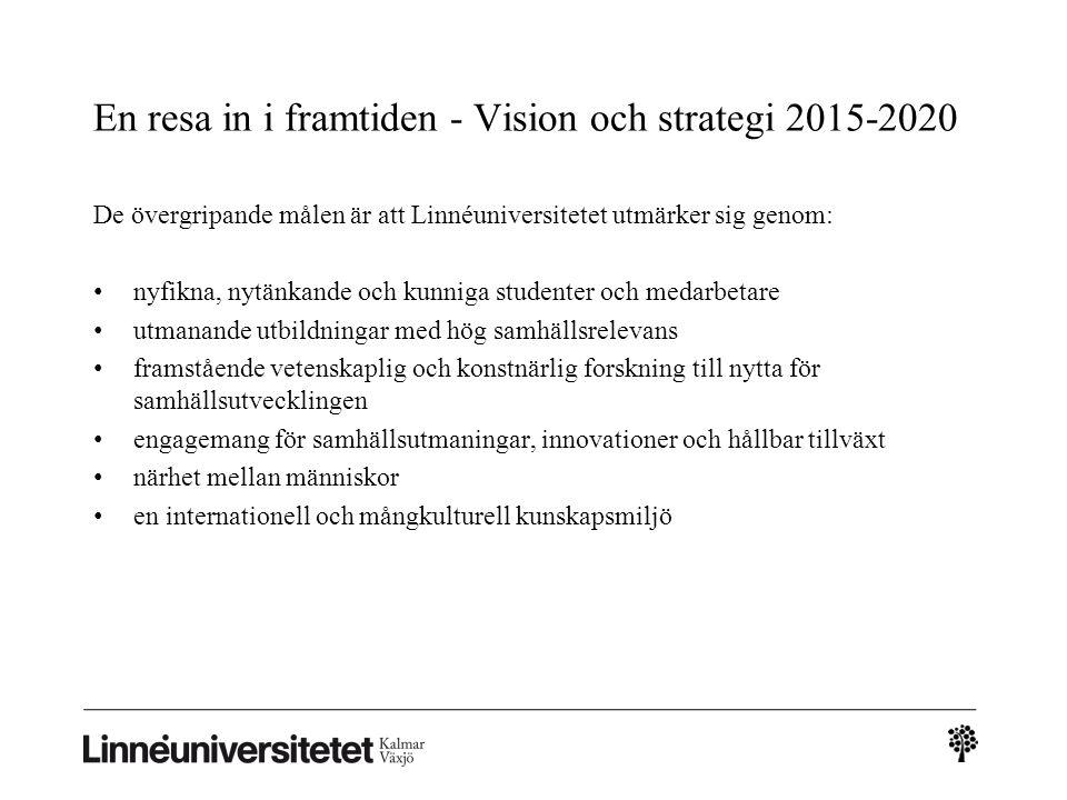 En resa in i framtiden - Vision och strategi 2015-2020 De övergripande målen är att Linnéuniversitetet utmärker sig genom: nyfikna, nytänkande och kunniga studenter och medarbetare utmanande utbildningar med hög samhällsrelevans framstående vetenskaplig och konstnärlig forskning till nytta för samhällsutvecklingen engagemang för samhällsutmaningar, innovationer och hållbar tillväxt närhet mellan människor en internationell och mångkulturell kunskapsmiljö