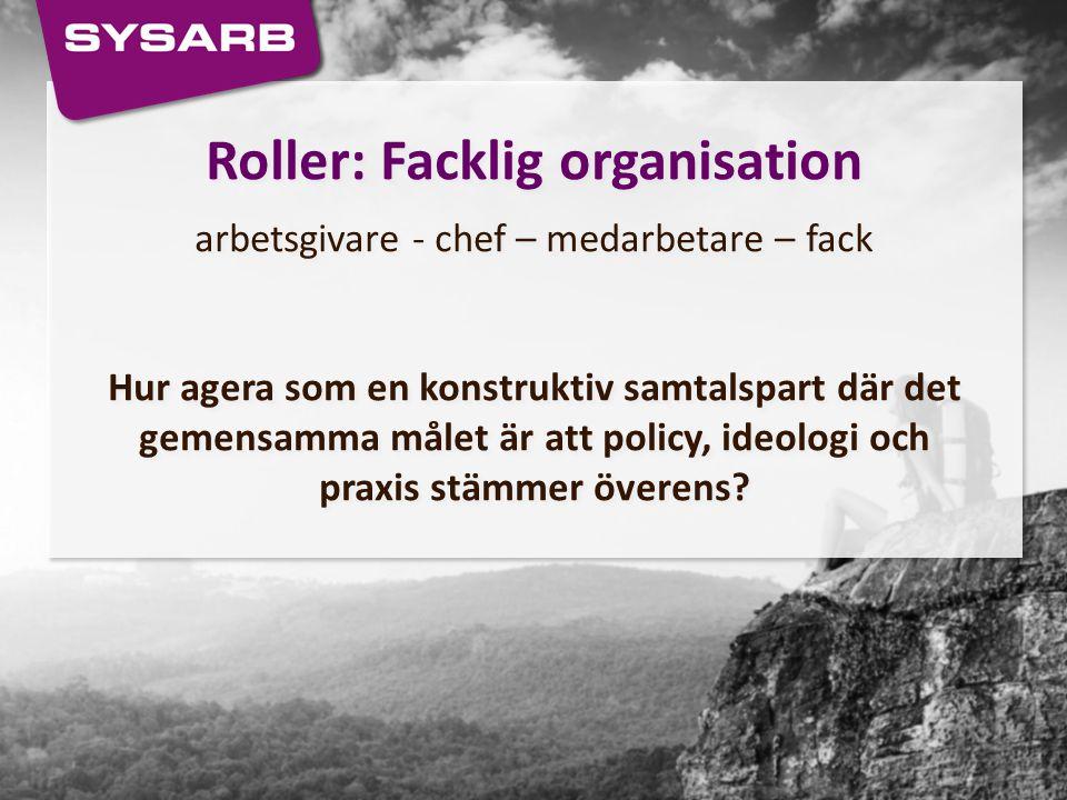 Roller: Facklig organisation arbetsgivare - chef – medarbetare – fack Hur agera som en konstruktiv samtalspart där det gemensamma målet är att policy,