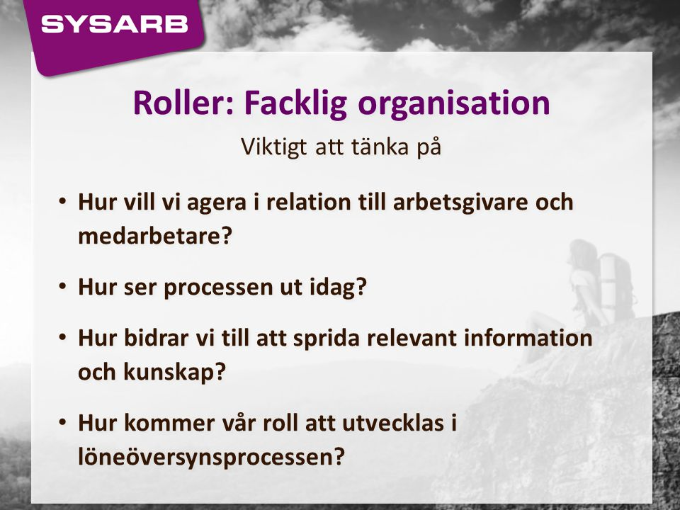 Roller: Facklig organisation Viktigt att tänka på Hur vill vi agera i relation till arbetsgivare och medarbetare? Hur ser processen ut idag? Hur bidra